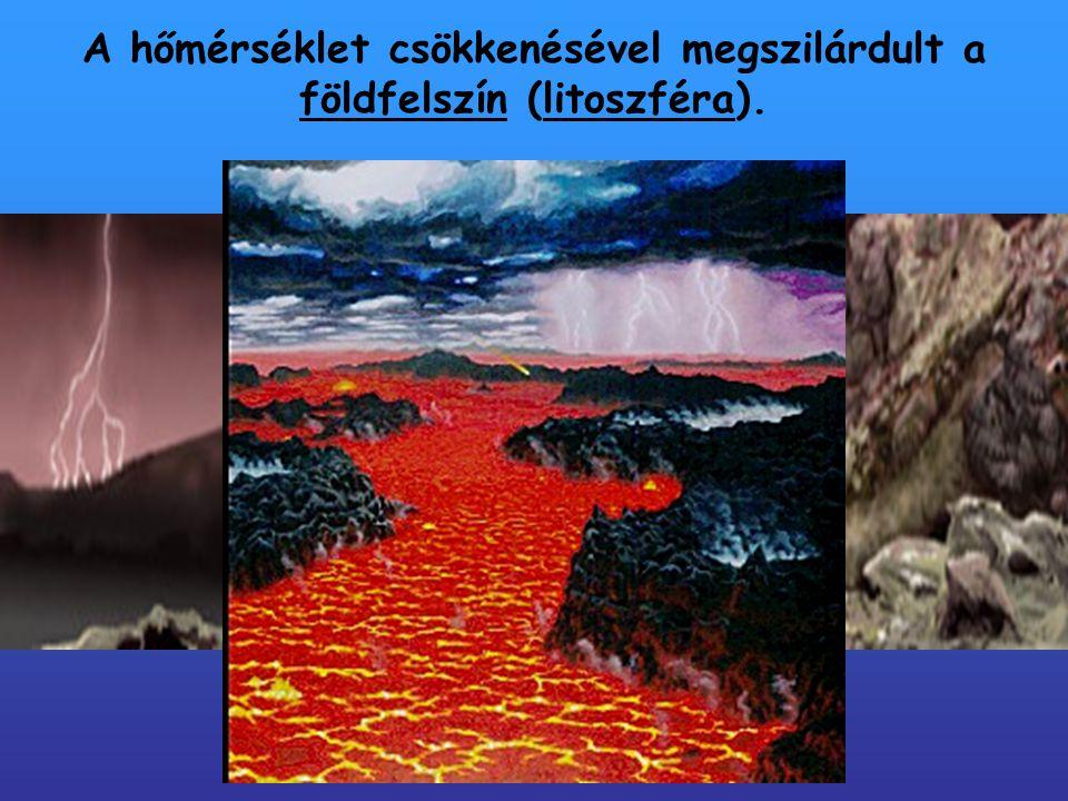 A hőmérséklet csökkenésével megszilárdult a földfelszín (litoszféra).