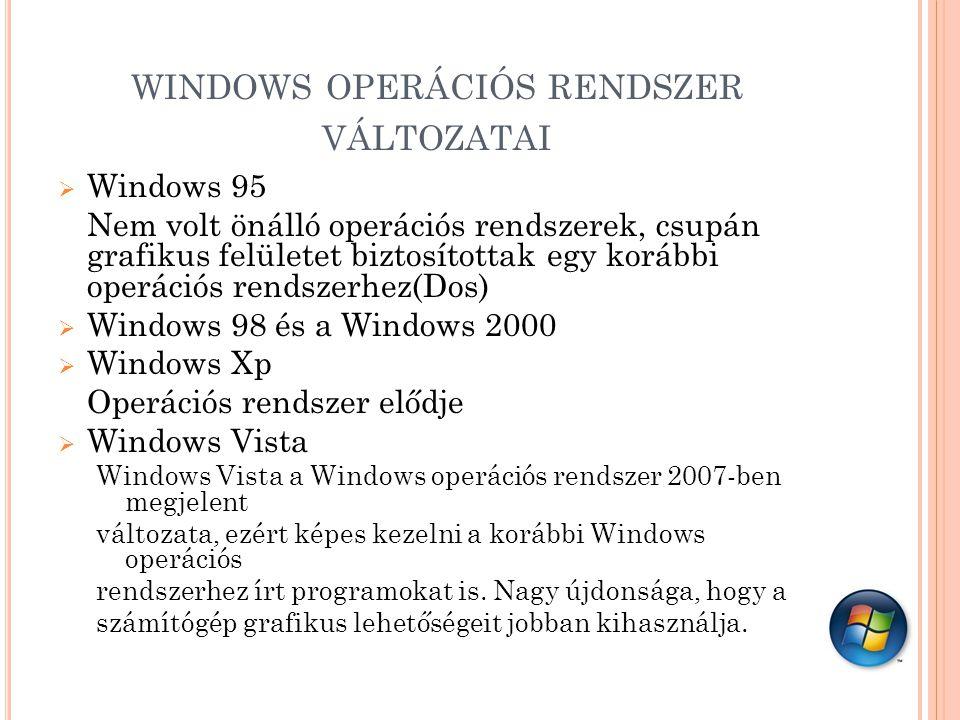 WINDOWS OPERÁCIÓS RENDSZER VÁLTOZATAI  Windows 95 Nem volt önálló operációs rendszerek, csupán grafikus felületet biztosítottak egy korábbi operációs rendszerhez(Dos)  Windows 98 és a Windows 2000  Windows Xp Operációs rendszer elődje  Windows Vista Windows Vista a Windows operációs rendszer 2007-ben megjelent változata, ezért képes kezelni a korábbi Windows operációs rendszerhez írt programokat is.