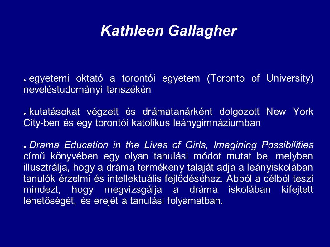 Kathleen Gallagher ● egyetemi oktató a torontói egyetem (Toronto of University) neveléstudományi tanszékén ● kutatásokat végzett és drámatanárként dol