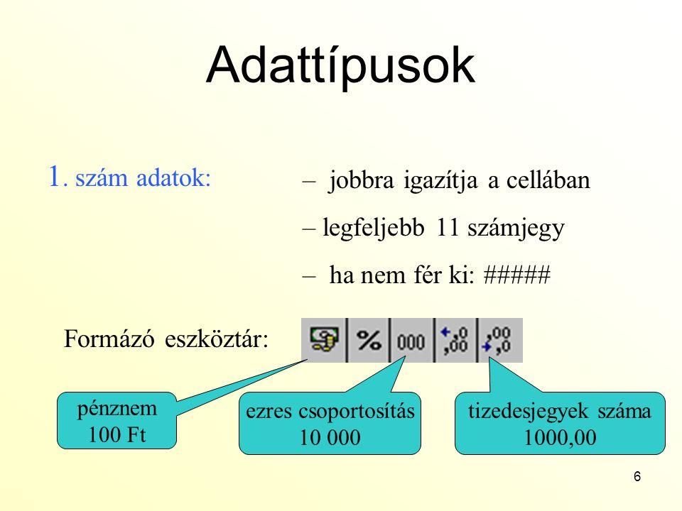 6 Adattípusok 1. szám adatok: – jobbra igazítja a cellában – legfeljebb 11 számjegy – ha nem fér ki: ##### Formázó eszköztár: pénznem 100 Ft ezres cso