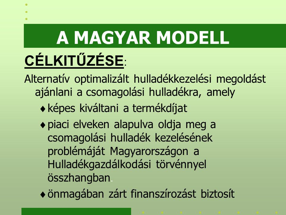 A MAGYAR MODELL CÉLKITŰZÉSE : Alternatív optimalizált hulladékkezelési megoldást ajánlani a csomagolási hulladékra, amely  képes kiváltani a termékdíjat  piaci elveken alapulva oldja meg a csomagolási hulladék kezelésének problémáját Magyarországon a Hulladékgazdálkodási törvénnyel összhangban.