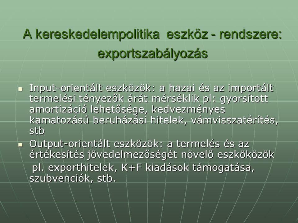 A kereskedelempolitika eszköz - rendszere: exportszabályozás Input-orientált eszközök: a hazai és az importált termelési tényezők árát mérséklik pl: g