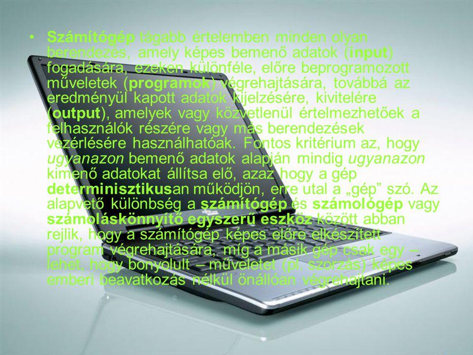 Számítógép tágabb értelemben minden olyan berendezés, amely képes bemenő adatok (input) fogadására, ezeken különféle, előre beprogramozott műveletek (