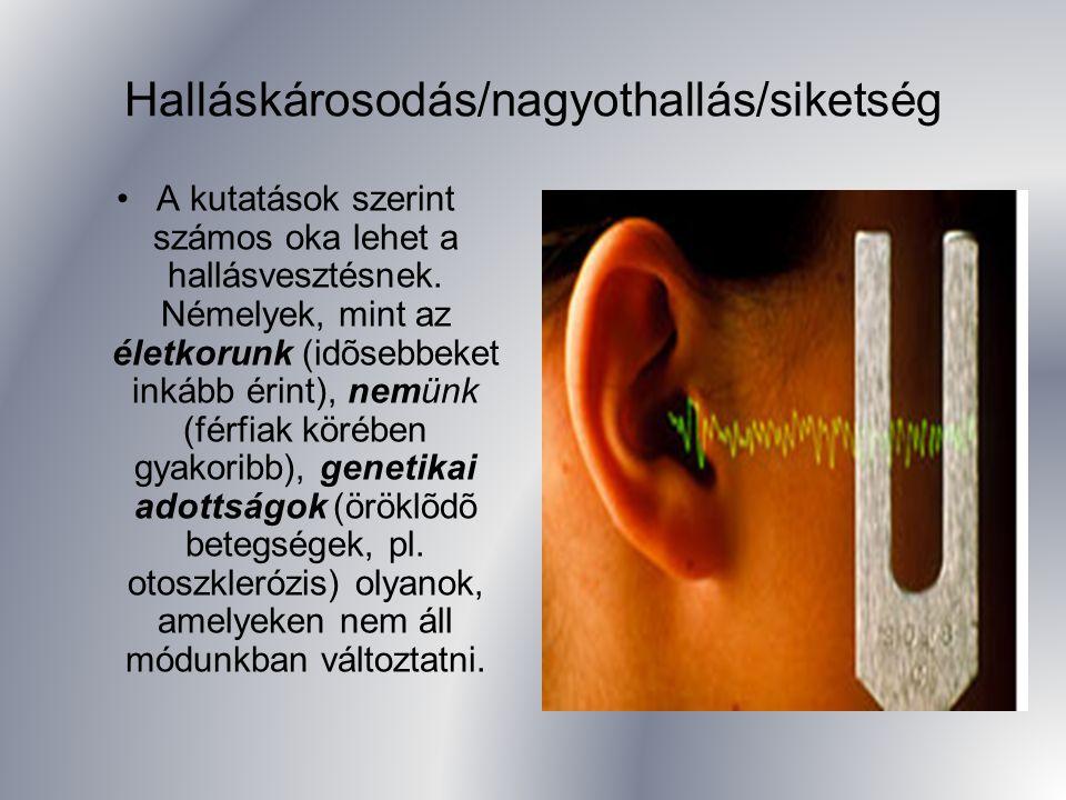 Halláskárosodás/nagyothallás/siketség A kutatások szerint számos oka lehet a hallásvesztésnek. Némelyek, mint az életkorunk (idõsebbeket inkább érint)