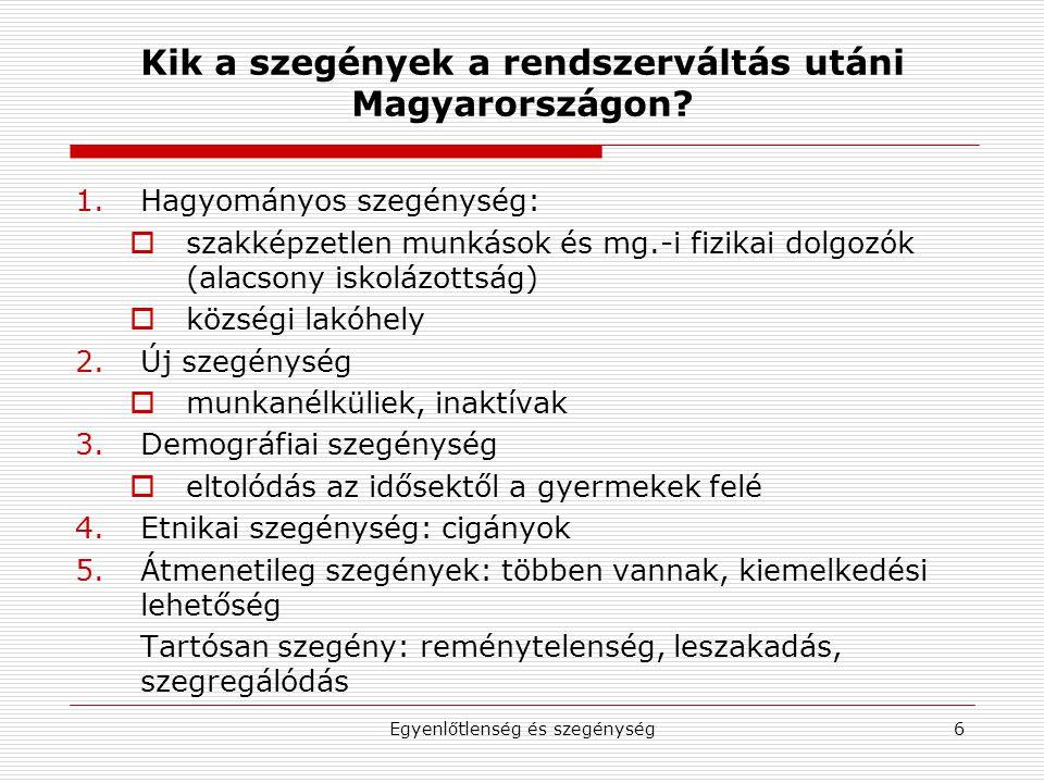 Egyenlőtlenség és szegénység6 Kik a szegények a rendszerváltás utáni Magyarországon? 1.Hagyományos szegénység:  szakképzetlen munkások és mg.-i fizik