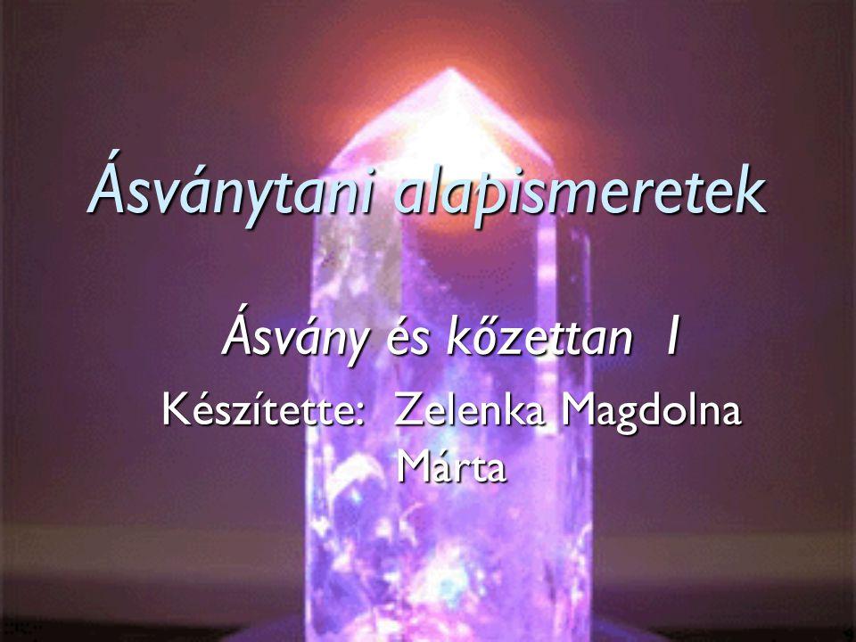 Ásványtani alapismeretek Ásvány és kőzettan I Készítette: Zelenka Magdolna Márta