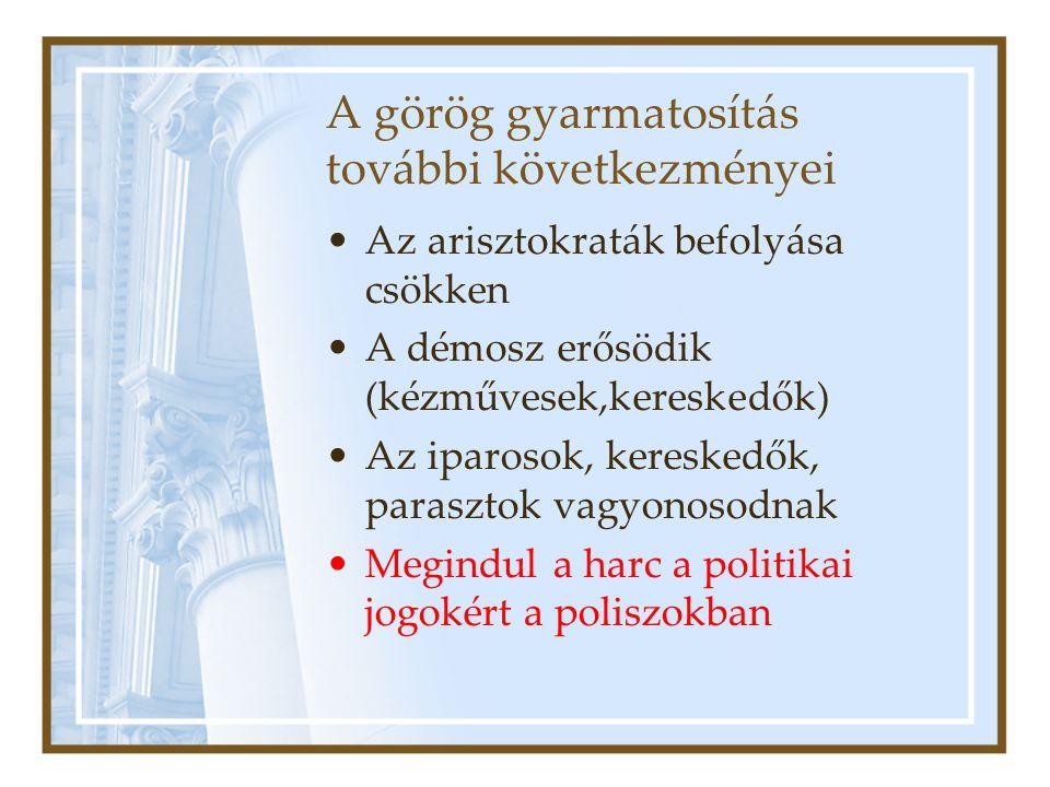 A görög gyarmatosítás további következményei Az arisztokraták befolyása csökken A démosz erősödik (kézművesek,kereskedők) Az iparosok, kereskedők, par