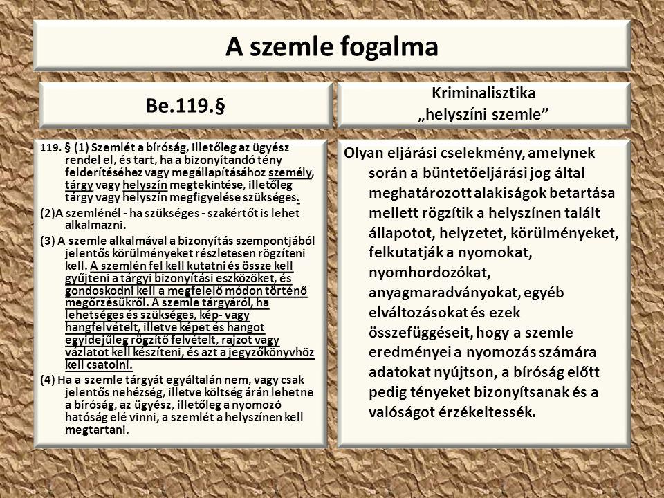 A szemle fogalma Be.119.§ 119. § (1) Szemlét a bíróság, illetőleg az ügyész rendel el, és tart, ha a bizonyítandó tény felderítéséhez vagy megállapítá