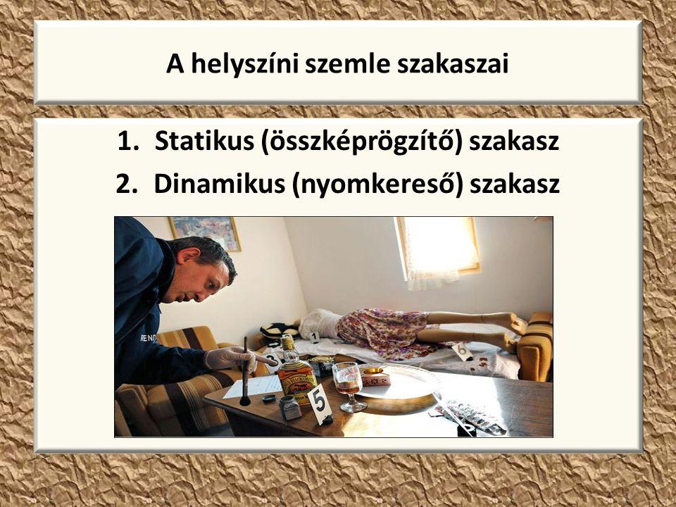 A helyszíni szemle szakaszai 1.Statikus (összképrögzítő) szakasz 2.Dinamikus (nyomkereső) szakasz