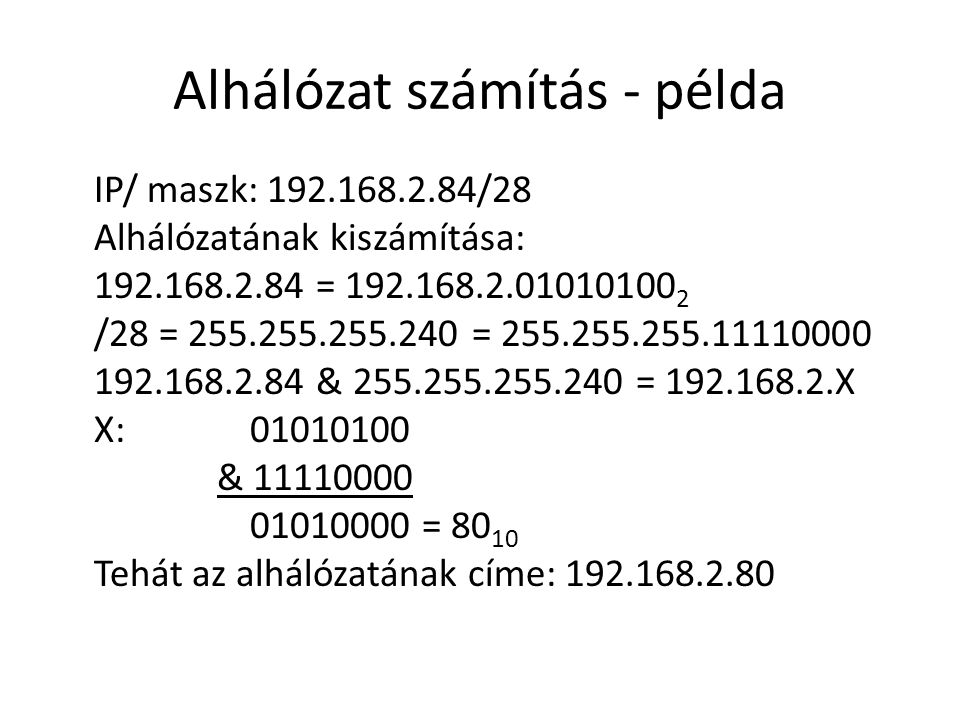 Alhálózat számítás - példa IP/ maszk: 192.168.2.84/28 Alhálózatának kiszámítása: 192.168.2.84 = 192.168.2.01010100 2 /28 = 255.255.255.240 = 255.255.255.11110000 192.168.2.84 & 255.255.255.240 = 192.168.2.X X: 01010100 & 11110000 01010000 = 80 10 Tehát az alhálózatának címe: 192.168.2.80