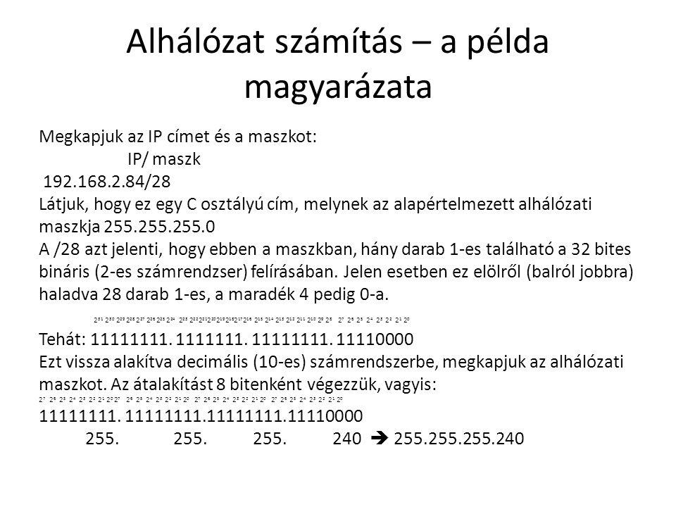 Alhálózat számítás – a példa magyarázata Megkapjuk az IP címet és a maszkot: IP/ maszk 192.168.2.84/28 Látjuk, hogy ez egy C osztályú cím, melynek az alapértelmezett alhálózati maszkja 255.255.255.0 A /28 azt jelenti, hogy ebben a maszkban, hány darab 1-es található a 32 bites bináris (2-es számrendzser) felírásában.