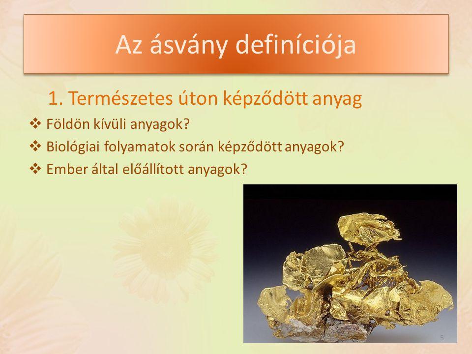 Az ásvány definíciója 1. Természetes úton képződött anyag  Földön kívüli anyagok?  Biológiai folyamatok során képződött anyagok?  Ember által előál