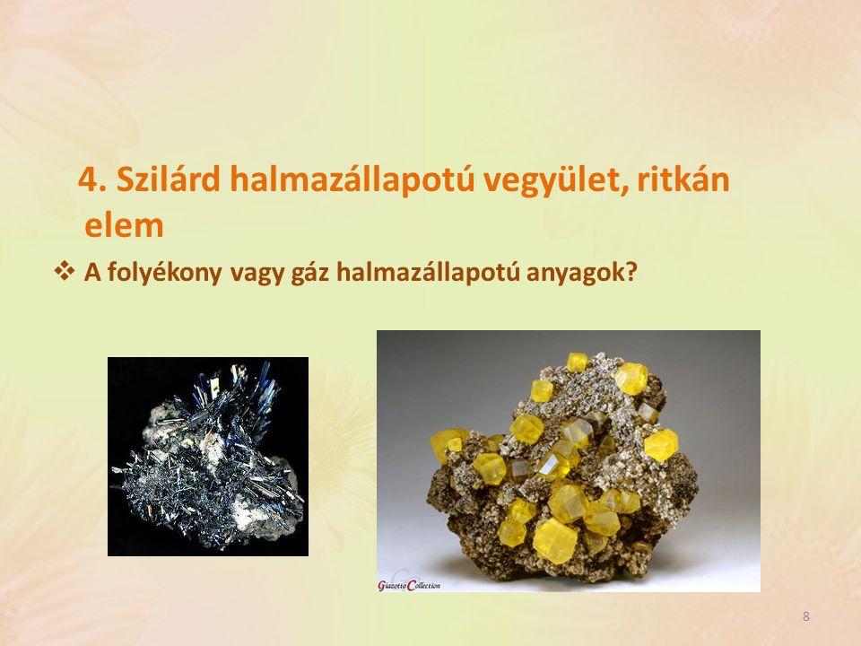 4. Szilárd halmazállapotú vegyület, ritkán elem  A folyékony vagy gáz halmazállapotú anyagok? 8