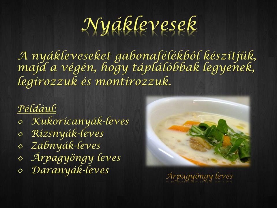 A nyákleveseket gabonafélékbôl készítjük, majd a végén, hogy táplálóbbak legyenek, legírozzuk és montírozzuk. Például: ◊Kukoricanyák-leves ◊Rizsnyák-l