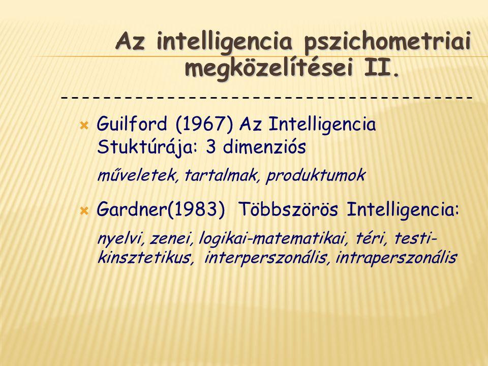  Guilford (1967) Az Intelligencia Stuktúrája: 3 dimenziós műveletek, tartalmak, produktumok  Gardner(1983) Többszörös Intelligencia: nyelvi, zenei,