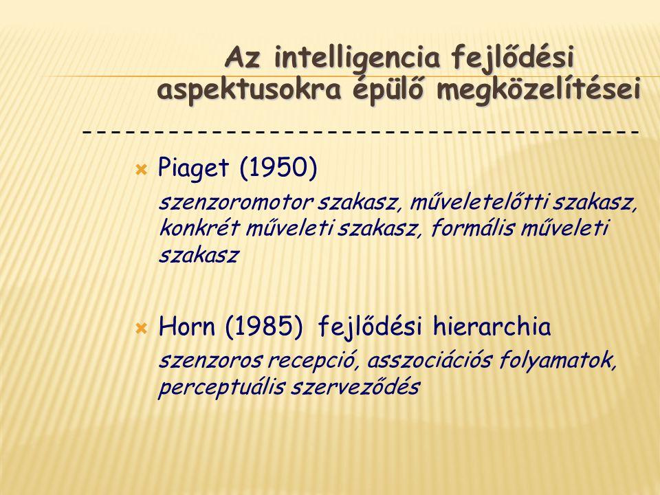  Piaget (1950) szenzoromotor szakasz, műveletelőtti szakasz, konkrét műveleti szakasz, formális műveleti szakasz  Horn (1985) fejlődési hierarchia s