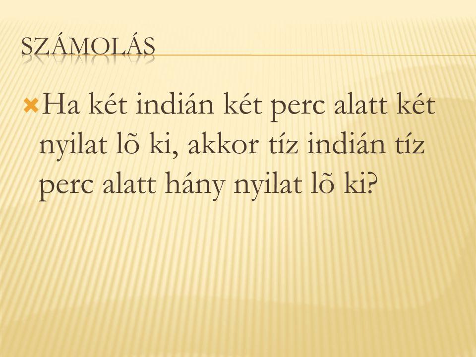  Ha két indián két perc alatt két nyilat lõ ki, akkor tíz indián tíz perc alatt hány nyilat lõ ki?