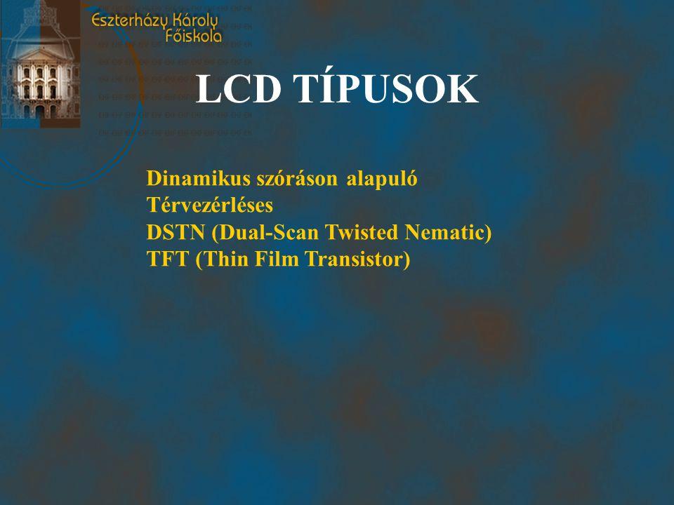 LCD TÍPUSOK Dinamikus szóráson alapuló Térvezérléses DSTN (Dual-Scan Twisted Nematic) TFT (Thin Film Transistor)
