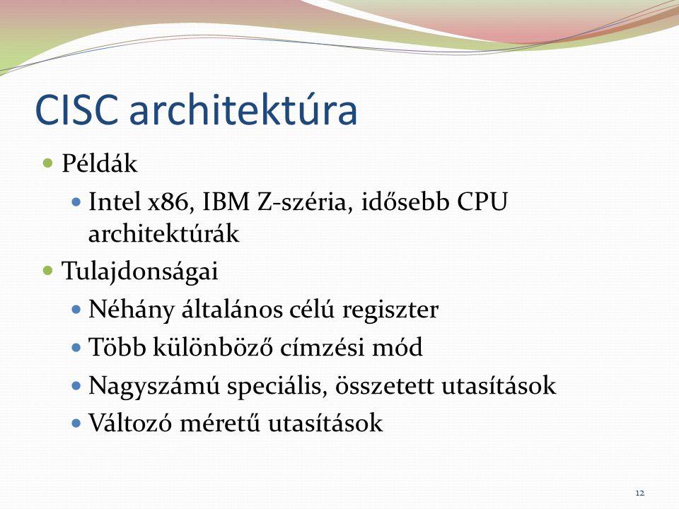 CISC architektúra Példák Intel x86, IBM Z-széria, idősebb CPU architektúrák Tulajdonságai Néhány általános célú regiszter Több különböző címzési mód Nagyszámú speciális, összetett utasítások Változó méretű utasítások 12