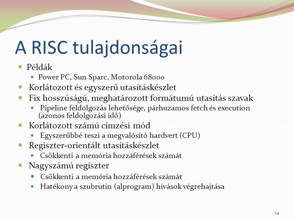 A RISC tulajdonságai Példák Power PC, Sun Sparc, Motorola 68000 Korlátozott és egyszerű utasításkészlet Fix hosszúságú, meghatározott formátumú utasítás szavak Pipeline feldolgozás lehetősége, párhuzamos fetch és execution (azonos feldolgozási idő) Korlátozott számú címzési mód Egyszerűbbé teszi a megvalósító hardvert (CPU) Regiszter-orientált utasításkészlet Csökkenti a memória hozzáférések számát Nagyszámú regiszter Csökkenti a memória hozzáférések számát Hatékony a szubrutin (alprogram) hívások végrehajtása 14