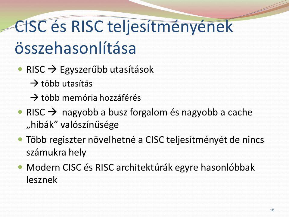"""CISC és RISC teljesítményének összehasonlítása RISC  Egyszerűbb utasítások  több utasítás  több memória hozzáférés RISC  nagyobb a busz forgalom és nagyobb a cache """"hibák valószínűsége Több regiszter növelhetné a CISC teljesítményét de nincs számukra hely Modern CISC és RISC architektúrák egyre hasonlóbbak lesznek 16"""