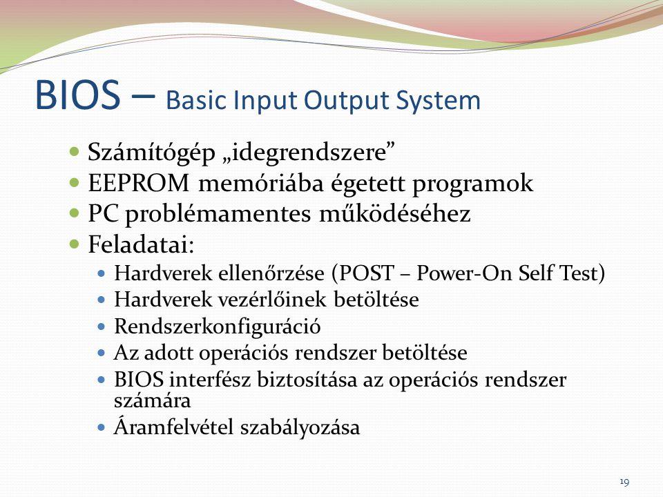 """BIOS – Basic Input Output System Számítógép """"idegrendszere EEPROM memóriába égetett programok PC problémamentes működéséhez Feladatai: Hardverek ellenőrzése (POST – Power-On Self Test) Hardverek vezérlőinek betöltése Rendszerkonfiguráció Az adott operációs rendszer betöltése BIOS interfész biztosítása az operációs rendszer számára Áramfelvétel szabályozása 19"""