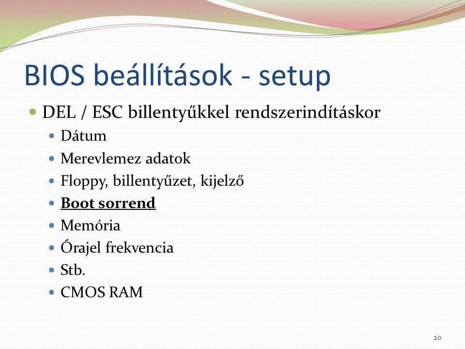 BIOS beállítások - setup DEL / ESC billentyűkkel rendszerindításkor Dátum Merevlemez adatok Floppy, billentyűzet, kijelző Boot sorrend Memória Órajel frekvencia Stb.