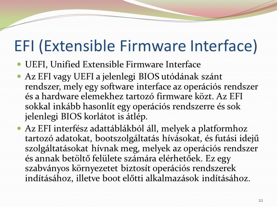 EFI (Extensible Firmware Interface) UEFI, Unified Extensible Firmware Interface Az EFI vagy UEFI a jelenlegi BIOS utódának szánt rendszer, mely egy software interface az operációs rendszer és a hardware elemekhez tartozó firmware közt.