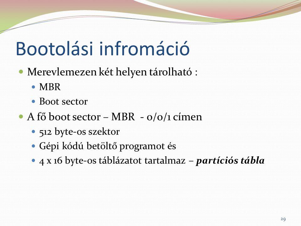 Bootolási infromáció Merevlemezen két helyen tárolható : MBR Boot sector A fő boot sector – MBR - 0/0/1 címen 512 byte-os szektor Gépi kódú betöltő programot és 4 x 16 byte-os táblázatot tartalmaz – partíciós tábla 29