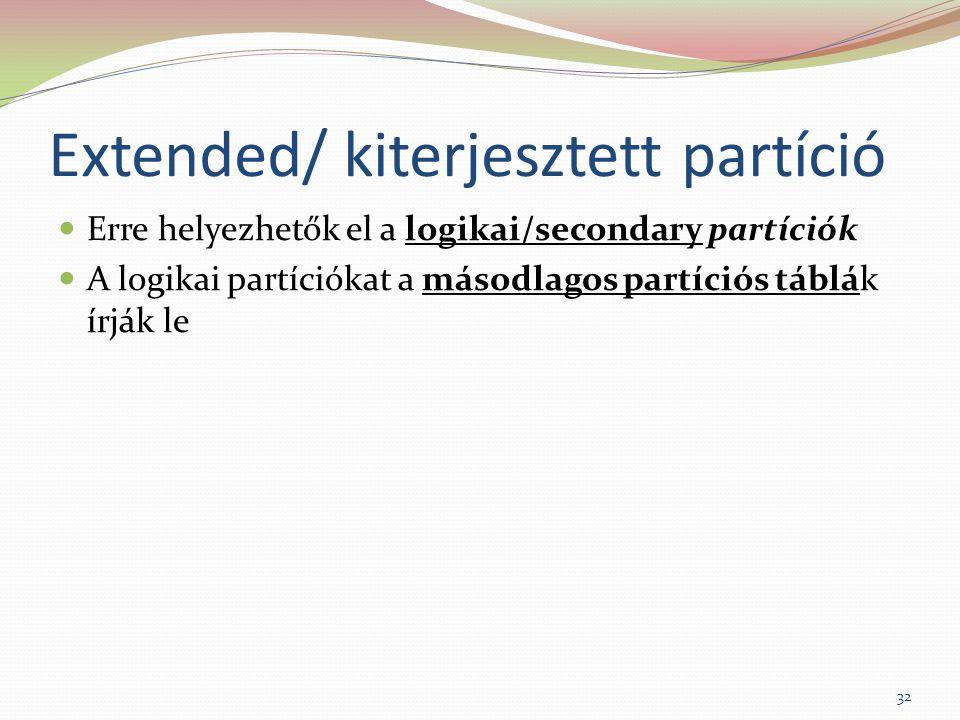 Extended/ kiterjesztett partíció Erre helyezhetők el a logikai/secondary partíciók A logikai partíciókat a másodlagos partíciós táblák írják le 32