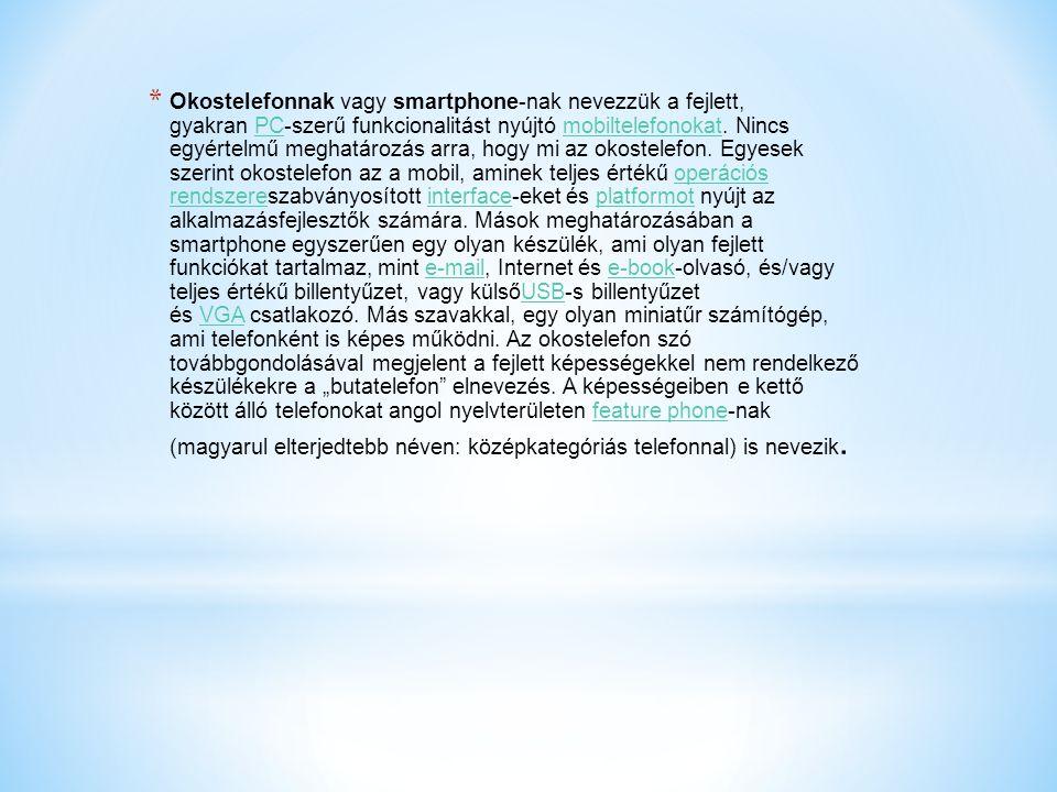 * Okostelefonnak vagy smartphone-nak nevezzük a fejlett, gyakran PC-szerű funkcionalitást nyújtó mobiltelefonokat.