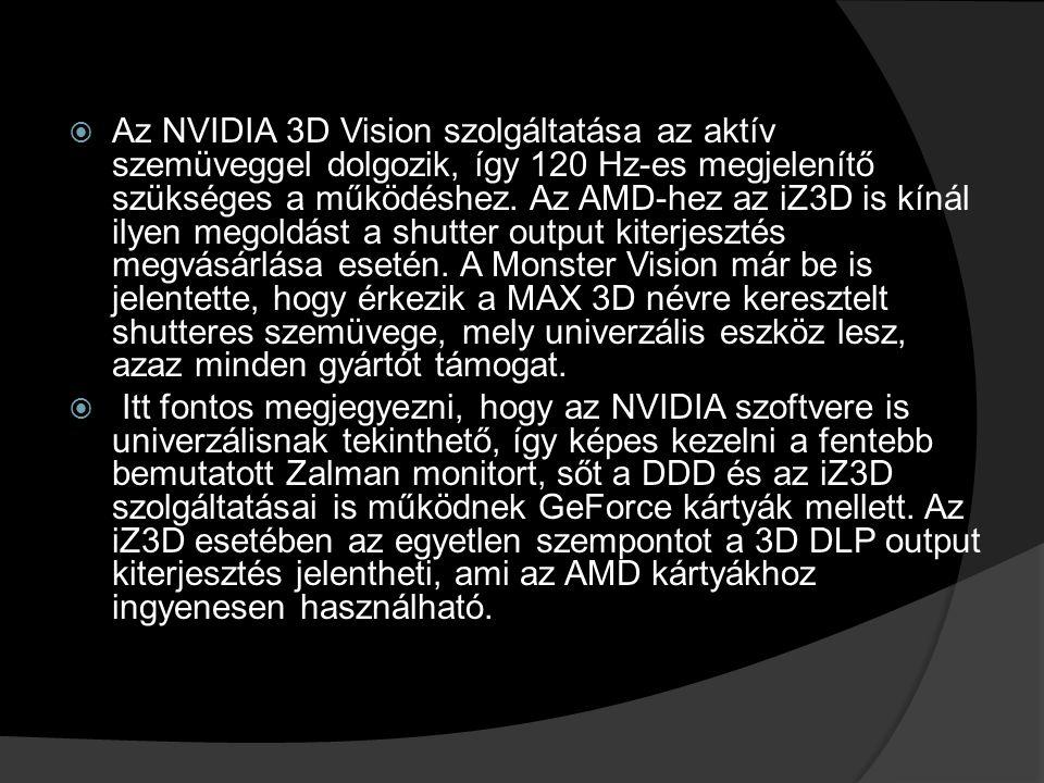  Az NVIDIA 3D Vision szolgáltatása az aktív szemüveggel dolgozik, így 120 Hz-es megjelenítő szükséges a működéshez. Az AMD-hez az iZ3D is kínál ilyen