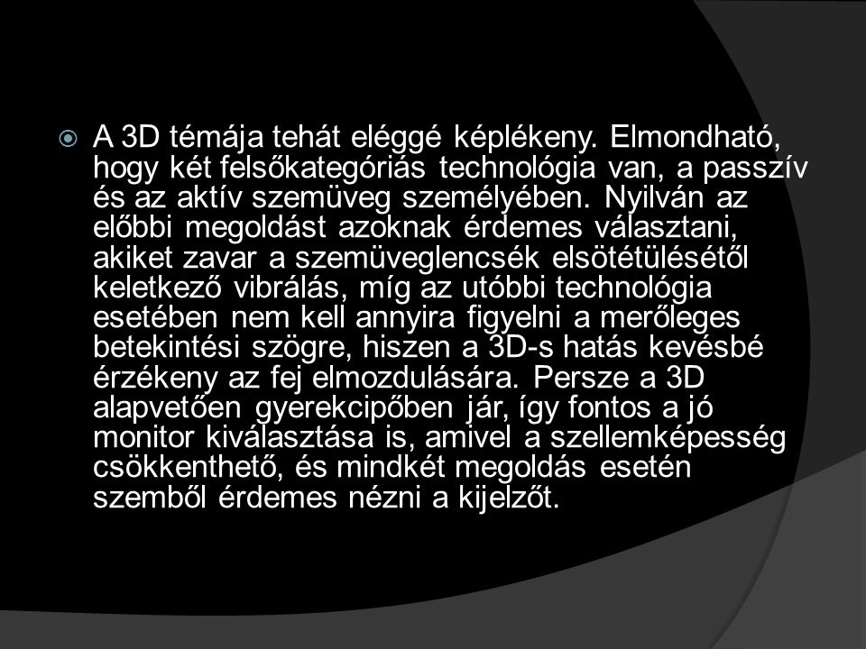  A 3D témája tehát eléggé képlékeny. Elmondható, hogy két felsőkategóriás technológia van, a passzív és az aktív szemüveg személyében. Nyilván az elő