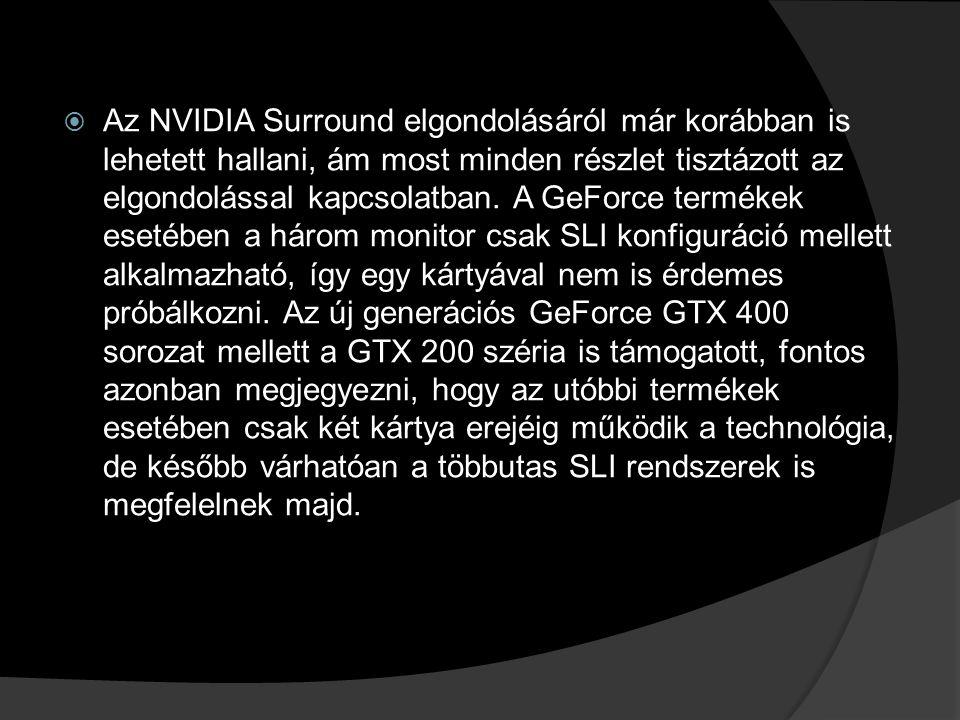  Az NVIDIA Surround elgondolásáról már korábban is lehetett hallani, ám most minden részlet tisztázott az elgondolással kapcsolatban. A GeForce termé