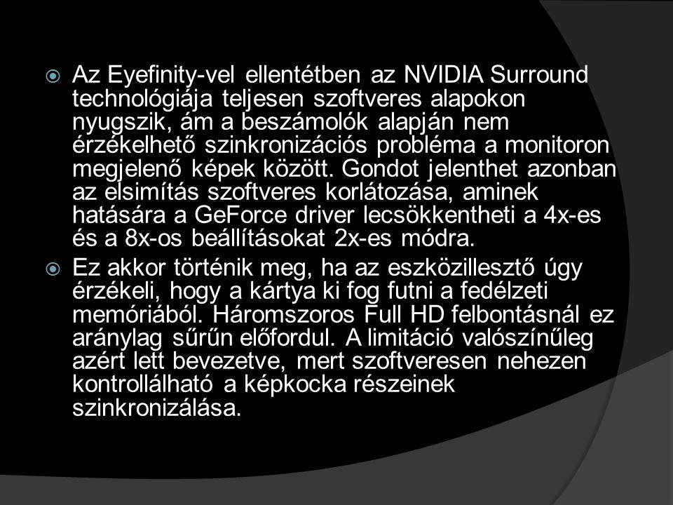  Az Eyefinity-vel ellentétben az NVIDIA Surround technológiája teljesen szoftveres alapokon nyugszik, ám a beszámolók alapján nem érzékelhető szinkro