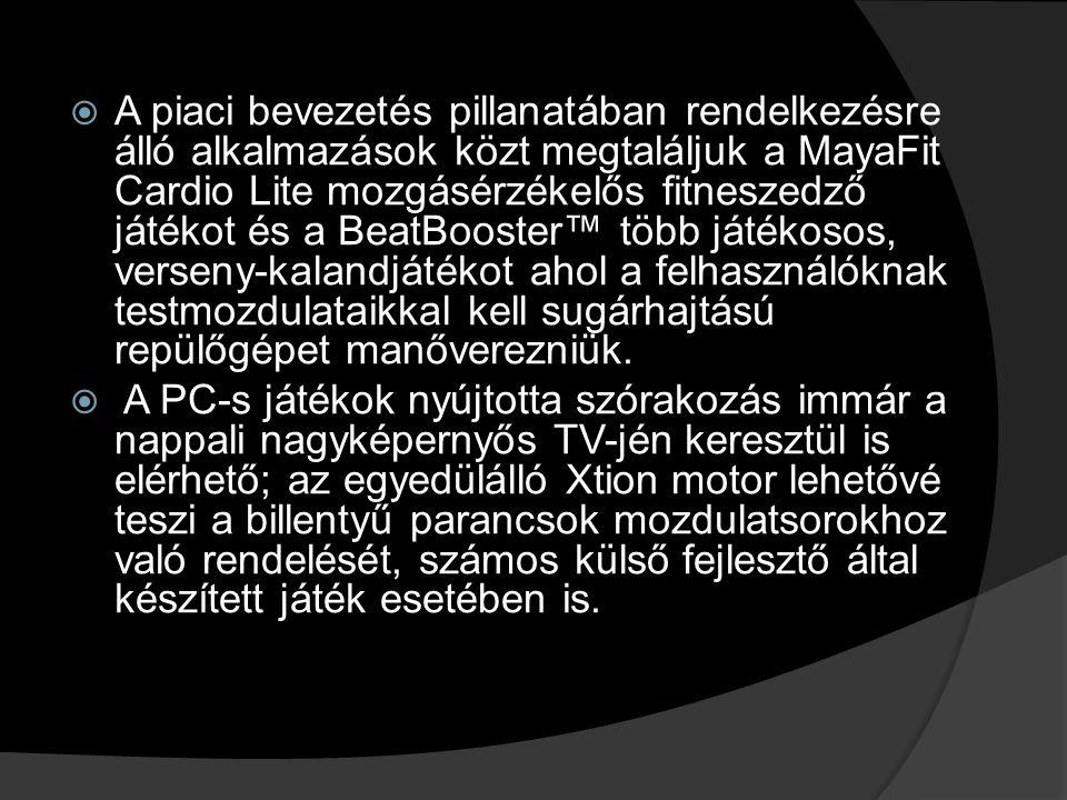  A piaci bevezetés pillanatában rendelkezésre álló alkalmazások közt megtaláljuk a MayaFit Cardio Lite mozgásérzékelős fitneszedző játékot és a BeatBooster™ több játékosos, verseny-kalandjátékot ahol a felhasználóknak testmozdulataikkal kell sugárhajtású repülőgépet manőverezniük.