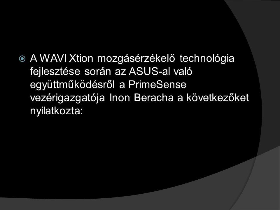  A WAVI Xtion mozgásérzékelő technológia fejlesztése során az ASUS-al való együttműködésről a PrimeSense vezérigazgatója Inon Beracha a következőket nyilatkozta: