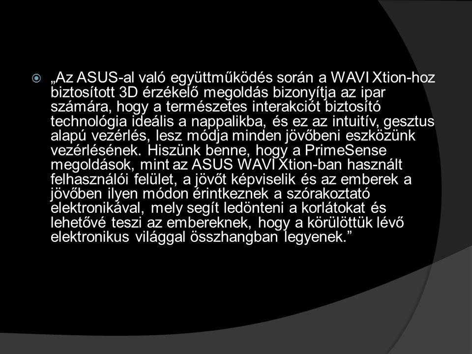""" """"Az ASUS-al való együttműködés során a WAVI Xtion-hoz biztosított 3D érzékelő megoldás bizonyítja az ipar számára, hogy a természetes interakciót biztosító technológia ideális a nappalikba, és ez az intuitív, gesztus alapú vezérlés, lesz módja minden jövőbeni eszközünk vezérlésének."""