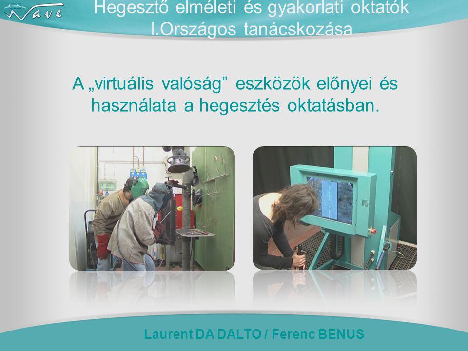 """Laurent DA DALTO / Ferenc BENUS Hegesztő elméleti és gyakorlati oktatók I.Országos tanácskozása A """"virtuális valóság eszközök előnyei és használata a hegesztés oktatásban."""