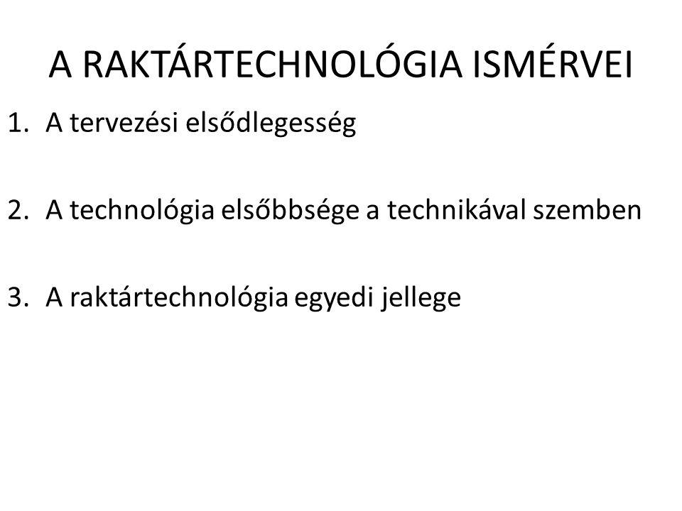 A RAKTÁRTECHNOLÓGIA ISMÉRVEI 1.A tervezési elsődlegesség 2.A technológia elsőbbsége a technikával szemben 3.A raktártechnológia egyedi jellege