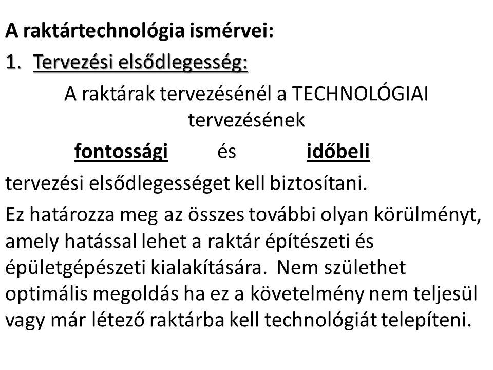 A raktártechnológia ismérvei: 1.Tervezési elsődlegesség: A raktárak tervezésénél a TECHNOLÓGIAI tervezésének fontossági és időbeli tervezési elsődlegességet kell biztosítani.