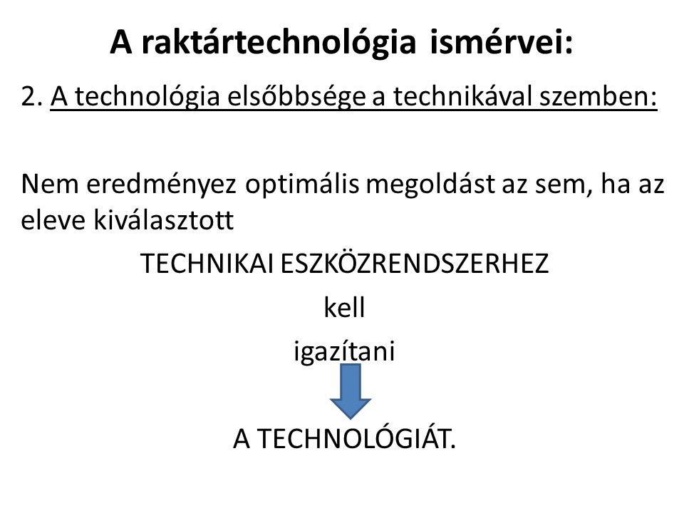 A raktártechnológia ismérvei: 2. A technológia elsőbbsége a technikával szemben: Nem eredményez optimális megoldást az sem, ha az eleve kiválasztott T