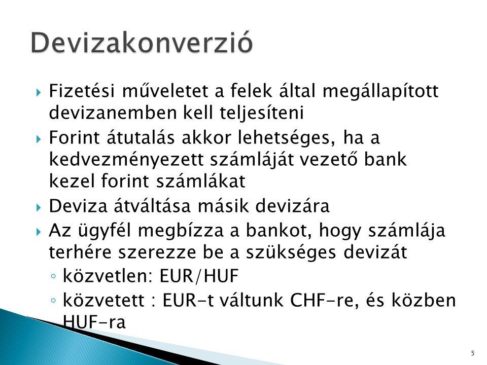  Fizetési műveletet a felek által megállapított devizanemben kell teljesíteni  Forint átutalás akkor lehetséges, ha a kedvezményezett számláját vezető bank kezel forint számlákat  Deviza átváltása másik devizára  Az ügyfél megbízza a bankot, hogy számlája terhére szerezze be a szükséges devizát ◦ közvetlen: EUR/HUF ◦ közvetett : EUR-t váltunk CHF-re, és közben HUF-ra 5