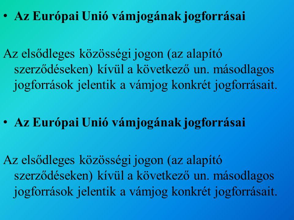 Az Európai Unió vámjogának jogforrásai Az elsődleges közösségi jogon (az alapító szerződéseken) kívül a következő un.