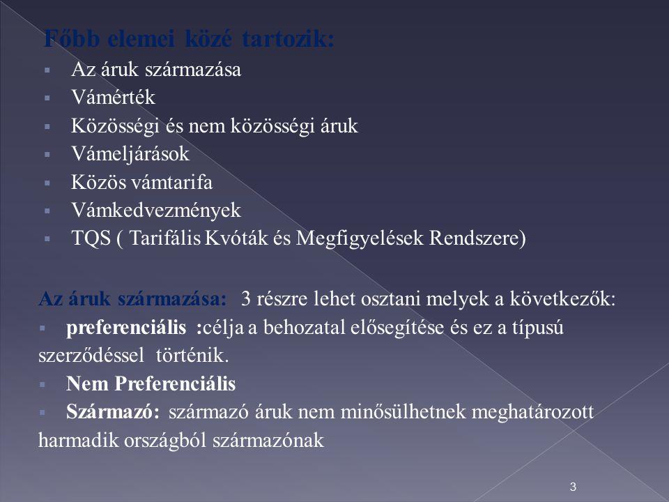 Főbb elemei közé tartozik:  Az áruk származása  Vámérték  Közösségi és nem közösségi áruk  Vámeljárások  Közös vámtarifa  Vámkedvezmények  TQS ( Tarifális Kvóták és Megfigyelések Rendszere) Az áruk származása: 3 részre lehet osztani melyek a következők:  preferenciális :célja a behozatal elősegítése és ez a típusú szerződéssel történik.