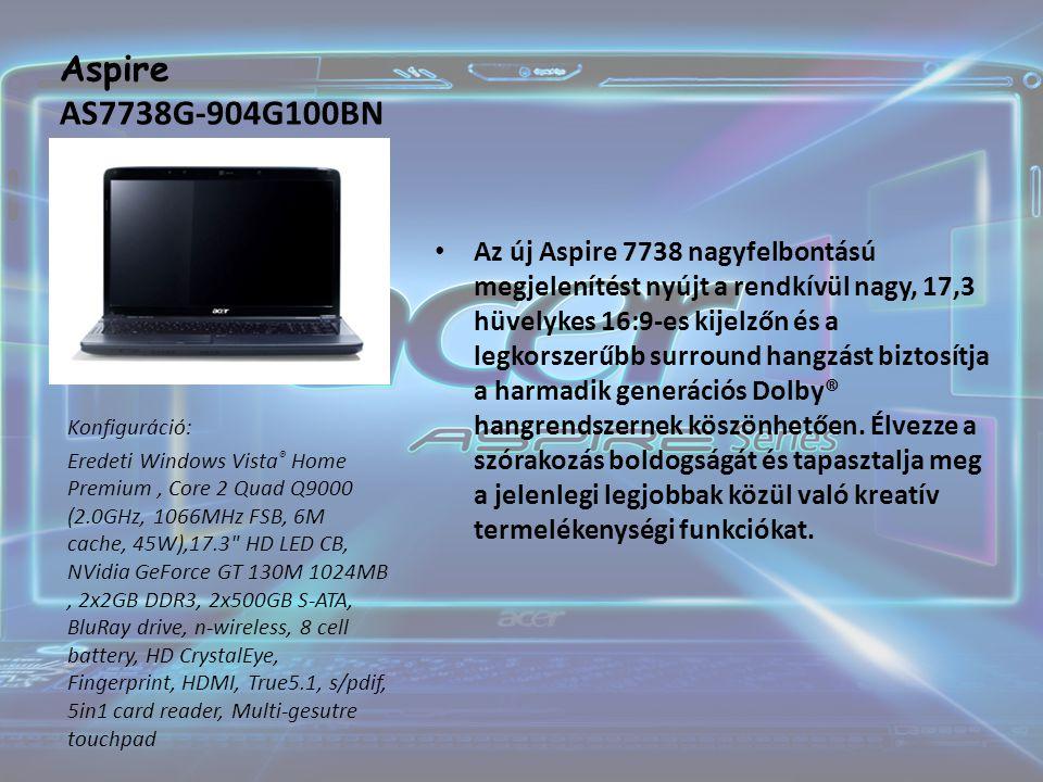 Aspire AS7738G-904G100BN Az új Aspire 7738 nagyfelbontású megjelenítést nyújt a rendkívül nagy, 17,3 hüvelykes 16:9-es kijelzőn és a legkorszerűbb surround hangzást biztosítja a harmadik generációs Dolby® hangrendszernek köszönhetően.