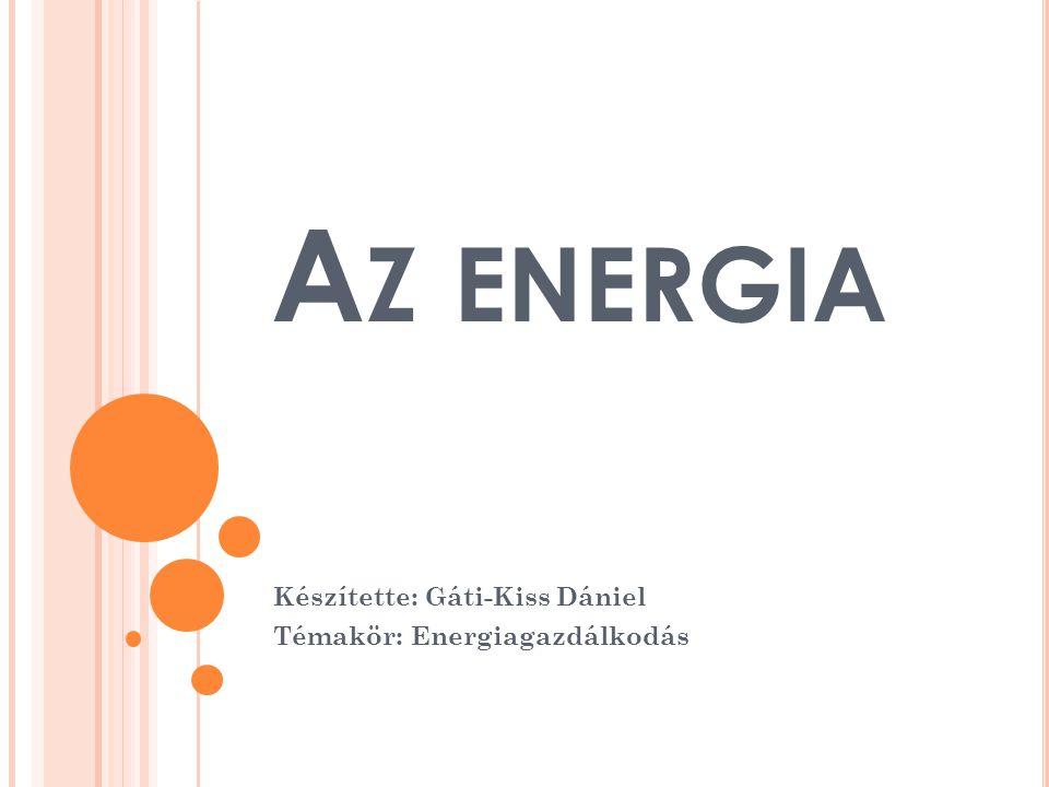 A Z ENERGIA Készítette: Gáti-Kiss Dániel Témakör: Energiagazdálkodás