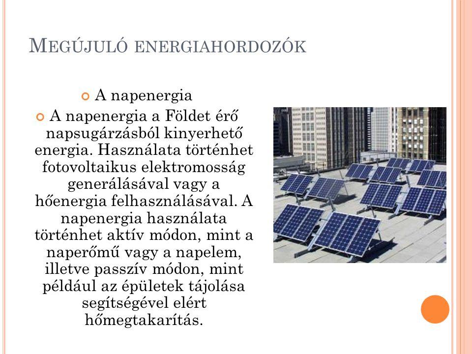 M EGÚJULÓ ENERGIAHORDOZÓK A napenergia A napenergia a Földet érő napsugárzásból kinyerhető energia. Használata történhet fotovoltaikus elektromosság g