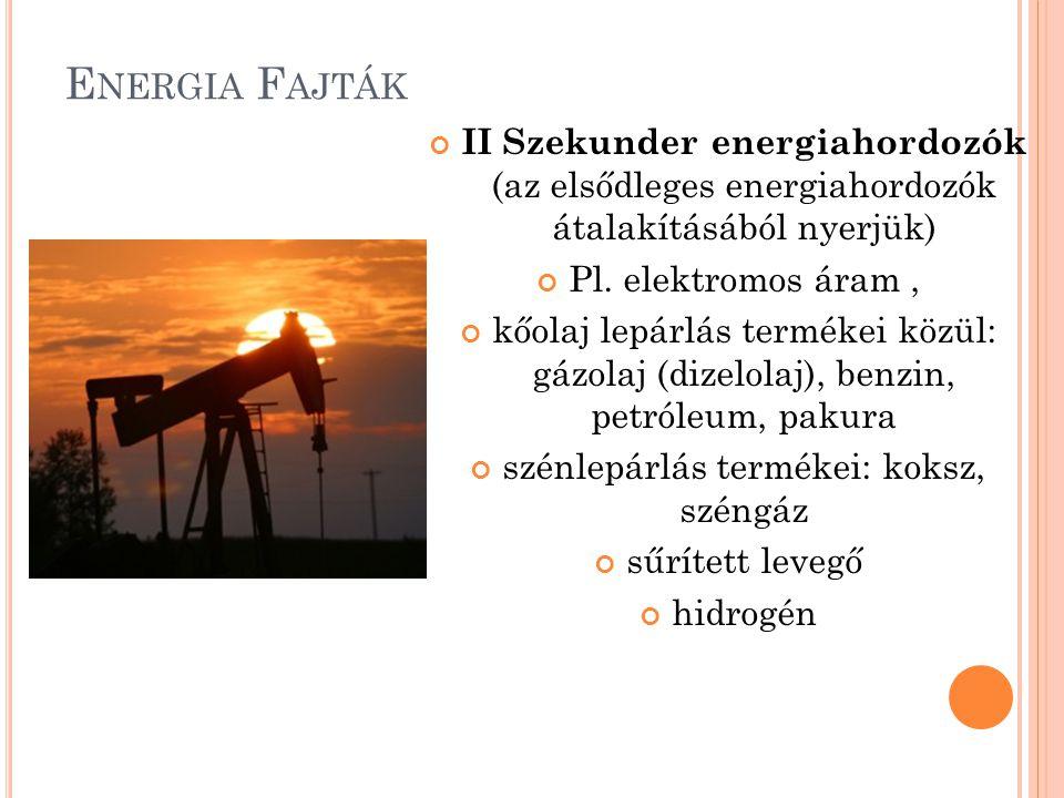 E NERGIA F AJTÁK II Szekunder energiahordozók (az elsődleges energiahordozók átalakításából nyerjük) Pl. elektromos áram, kőolaj lepárlás termékei köz