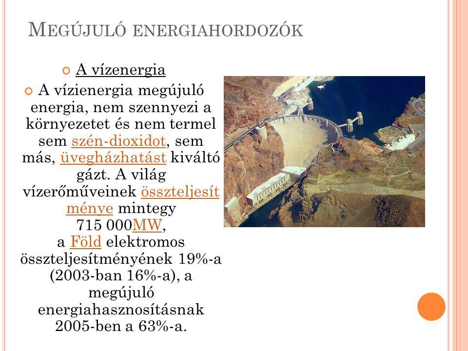 M EGÚJULÓ ENERGIAHORDOZÓK A vízenergia A vízienergia megújuló energia, nem szennyezi a környezetet és nem termel sem szén-dioxidot, sem más, üvegházha